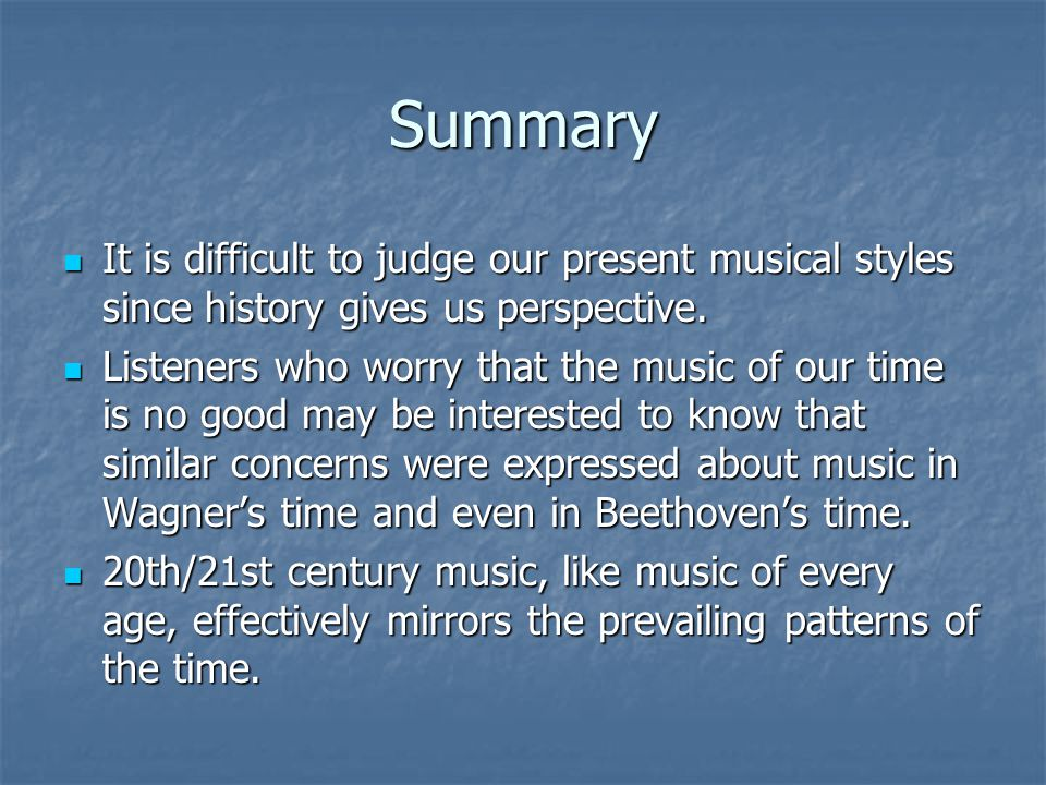 Summary It is difficult to judge our present musical styles since history gives us perspective.