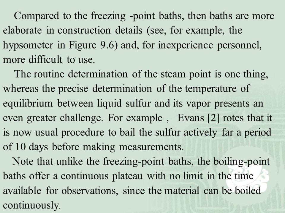 Compared to the freezing -point baths, then baths are more elaborate in construction details (see, for example, the hypsometer in Figure 9.6) and, for inexperience personnel, more difficult to use.
