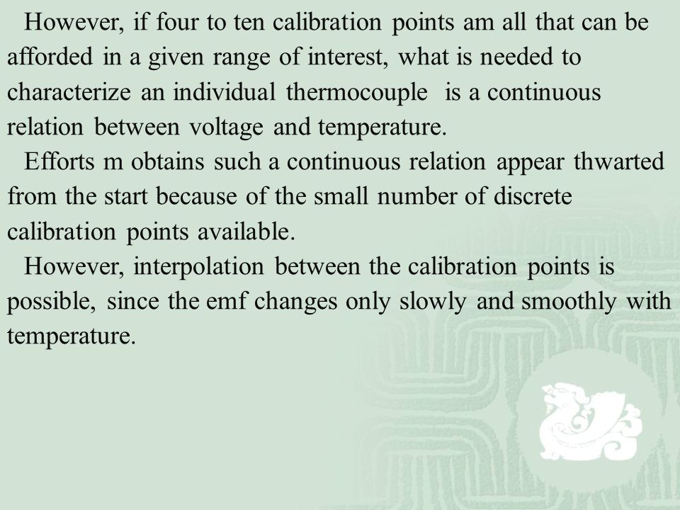 However, if four to ten calibration points am all that can be afforded in a given range of interest, what is needed to characterize an individual thermocouple is a continuous relation between voltage and temperature.