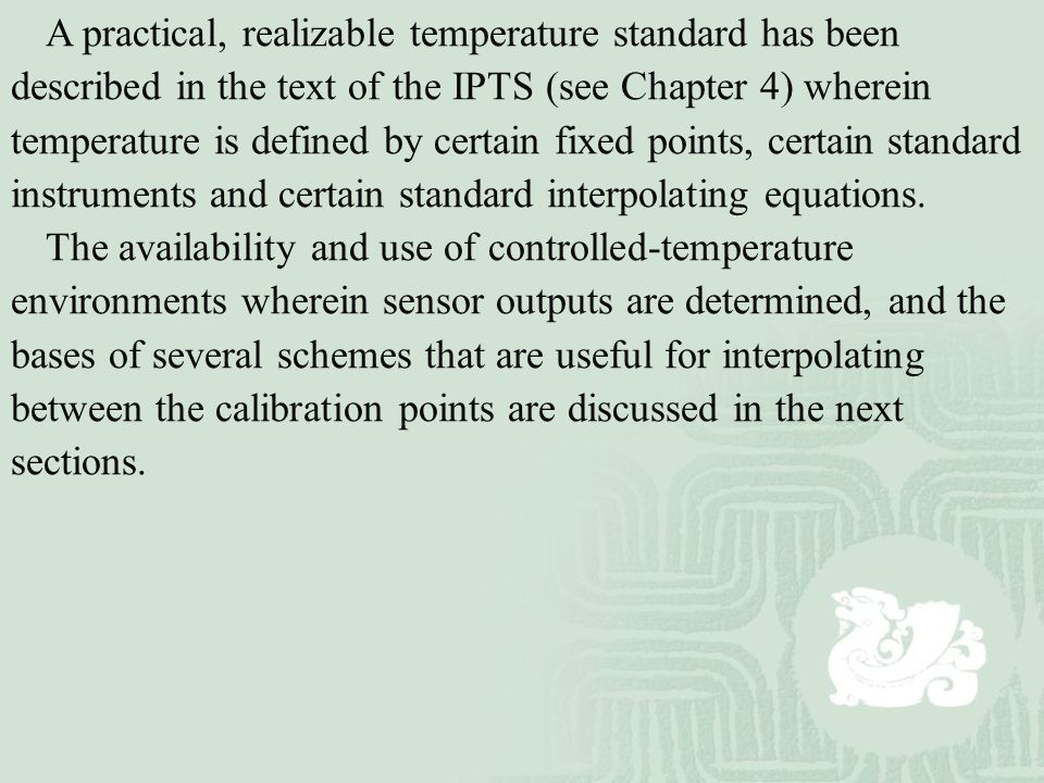 A practical, realizable temperature standard has been described in the text of the IPTS (see Chapter 4) wherein temperature is defined by certain fixed points, certain standard instruments and certain standard interpolating equations.