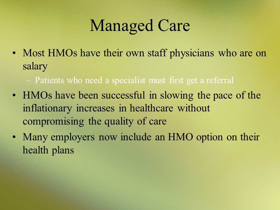 Managed Care Most HMOs have their own staff physicians who are on salary. Patients who need a specialist must first get a referral.