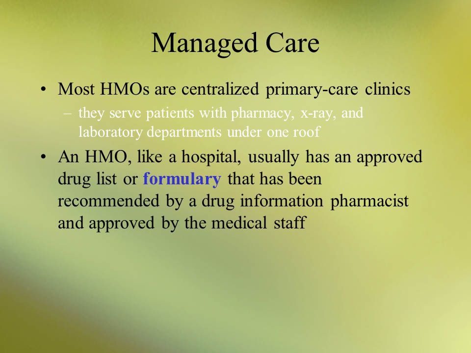Managed Care Most HMOs are centralized primary-care clinics