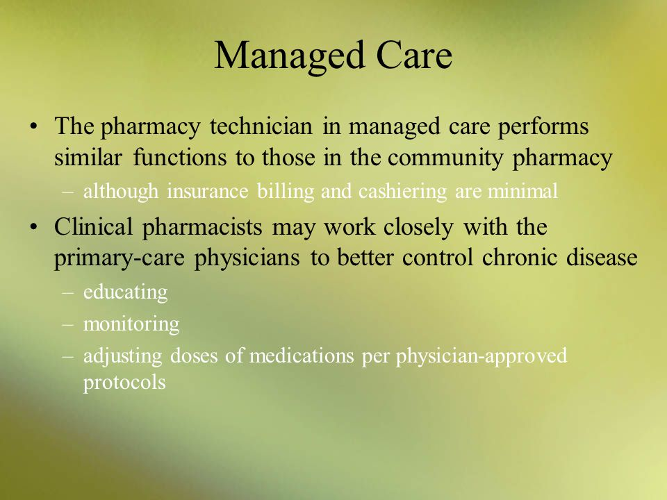 Managed Care The pharmacy technician in managed care performs similar functions to those in the community pharmacy.