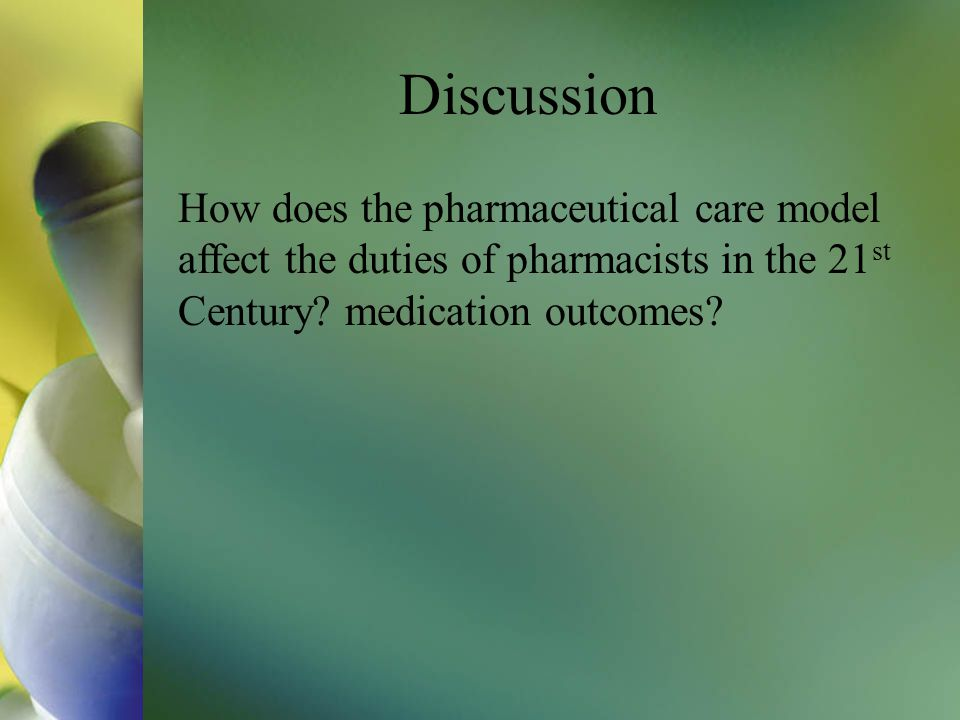 Discussion How does the pharmaceutical care model affect the duties of pharmacists in the 21st Century.