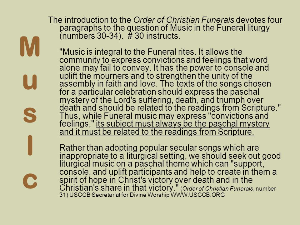 The introduction to the Order of Christian Funerals devotes four paragraphs to the question of Music in the Funeral liturgy (numbers 30-34). # 30 instructs. Music is integral to the Funeral rites. It allows the community to express convictions and feelings that word alone may fail to convey. It has the power to console and uplift the mourners and to strengthen the unity of the assembly in faith and love. The texts of the songs chosen for a particular celebration should express the paschal mystery of the Lord s suffering, death, and triumph over death and should be related to the readings from Scripture. Thus, while Funeral music may express convictions and feelings, its subject must always be the paschal mystery and it must be related to the readings from Scripture. Rather than adopting popular secular songs which are inappropriate to a liturgical setting, we should seek out good liturgical music on a paschal theme which can support, console, and uplift participants and help to create in them a spirit of hope in Christ s victory over death and in the Christian s share in that victory. (Order of Christian Funerals, number 31) USCCB Secretariat for Divine Worship WWW.USCCB.ORG