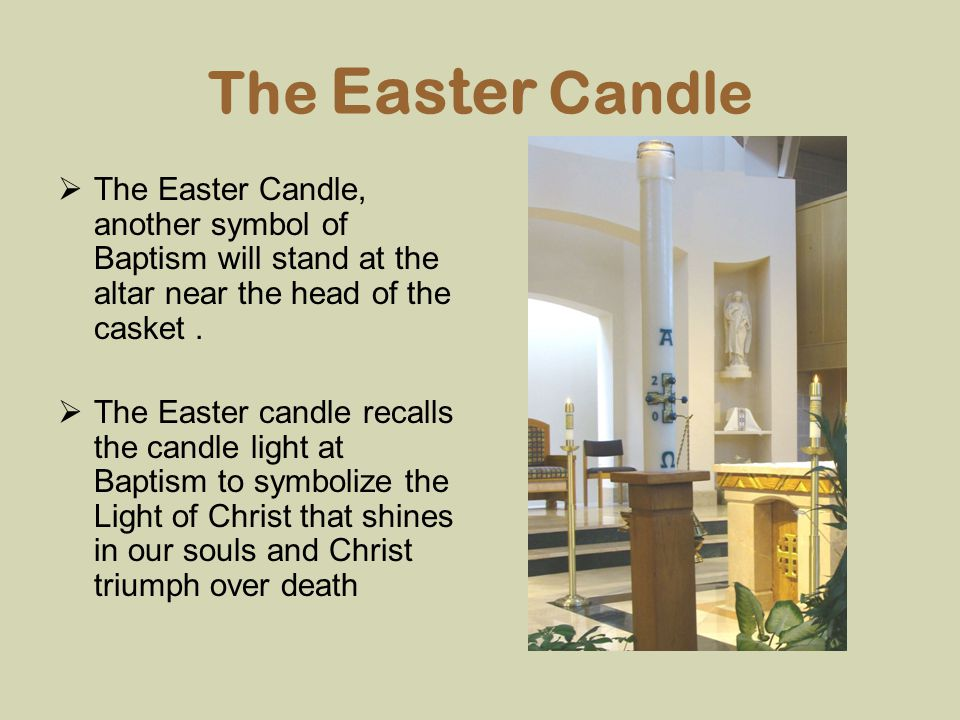 The Easter Candle The Easter Candle, another symbol of Baptism will stand at the altar near the head of the casket .