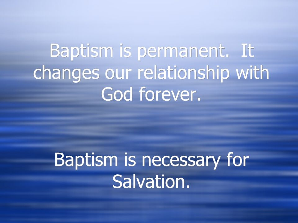 Baptism is permanent. It changes our relationship with God forever