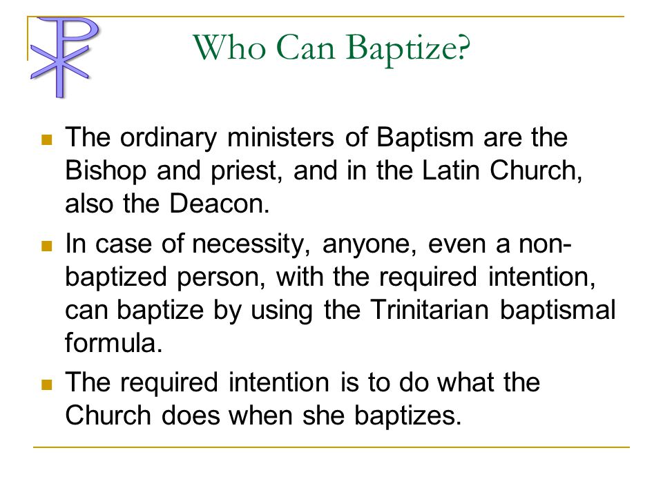 Who Can Baptize The ordinary ministers of Baptism are the Bishop and priest, and in the Latin Church, also the Deacon.