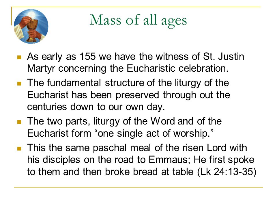 Mass of all ages As early as 155 we have the witness of St. Justin Martyr concerning the Eucharistic celebration.