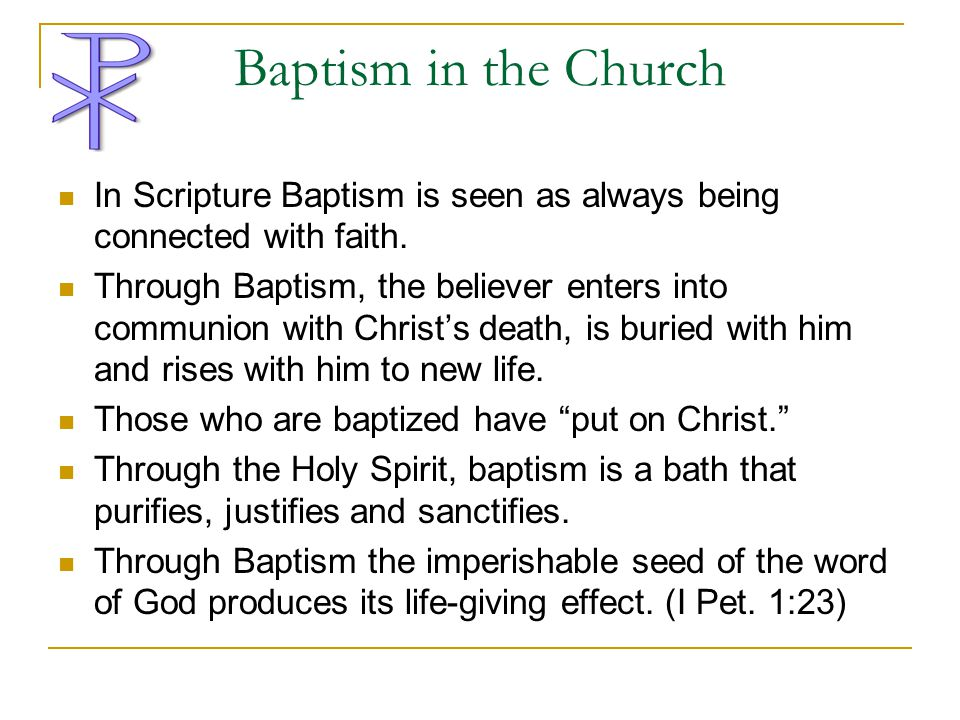 Baptism in the Church In Scripture Baptism is seen as always being connected with faith.