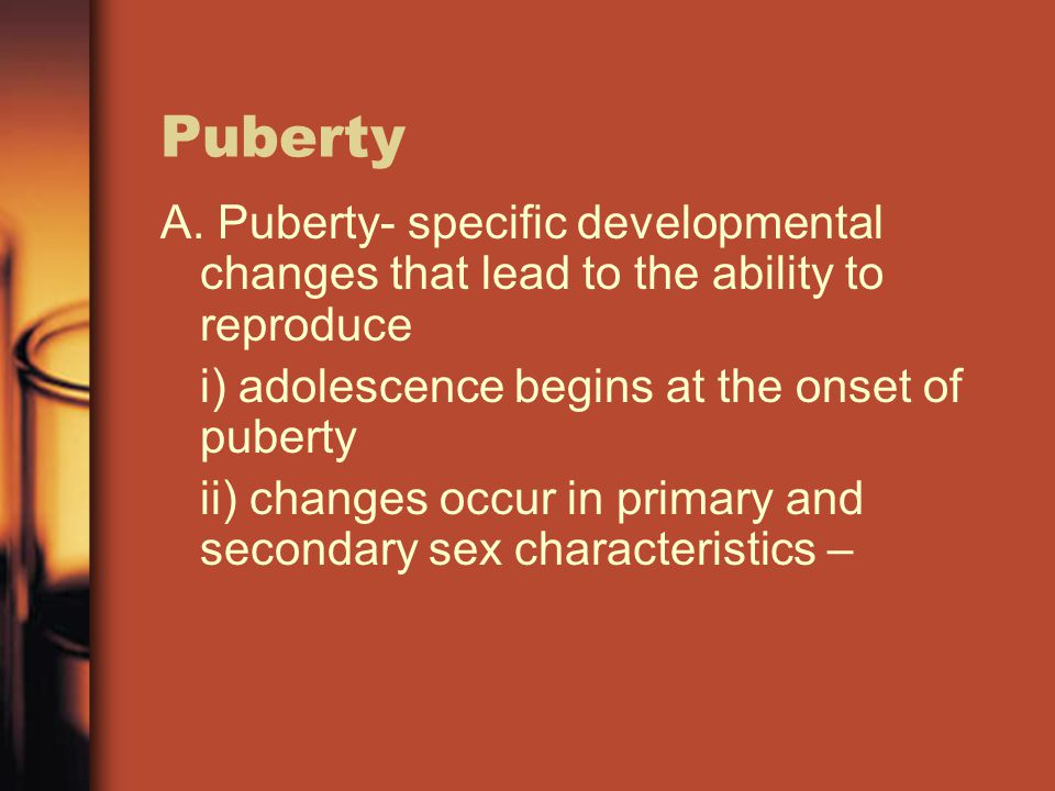 Puberty A. Puberty- specific developmental changes that lead to the ability to reproduce. i) adolescence begins at the onset of puberty.