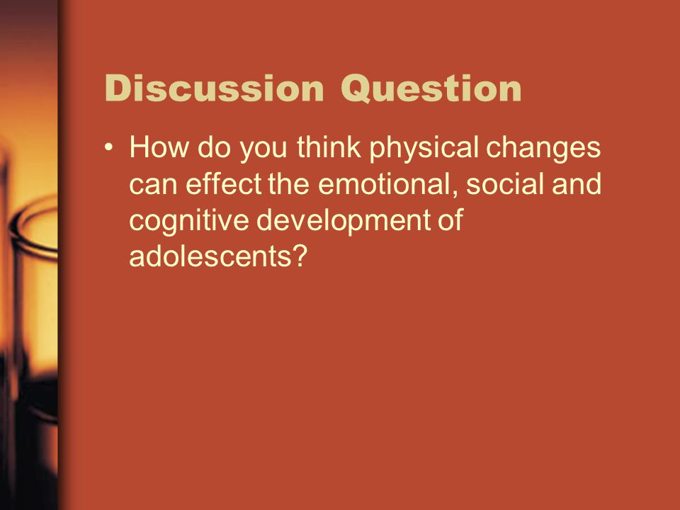 Discussion Question How do you think physical changes can effect the emotional, social and cognitive development of adolescents