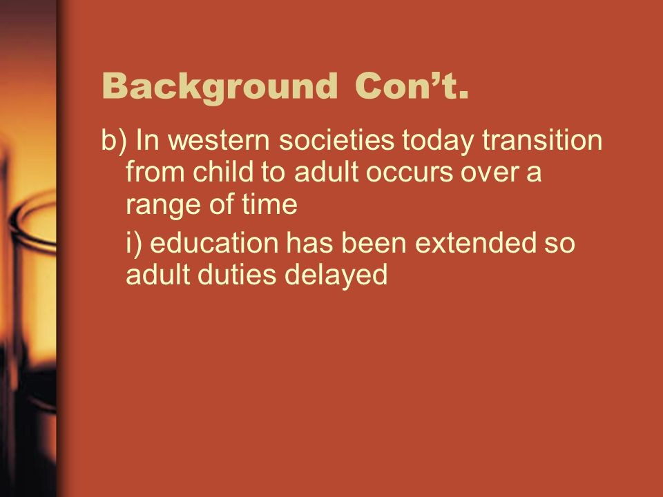 Background Con't. b) In western societies today transition from child to adult occurs over a range of time.