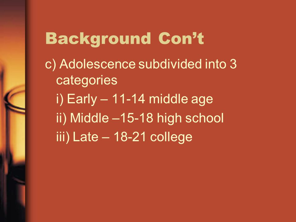 Background Con't c) Adolescence subdivided into 3 categories