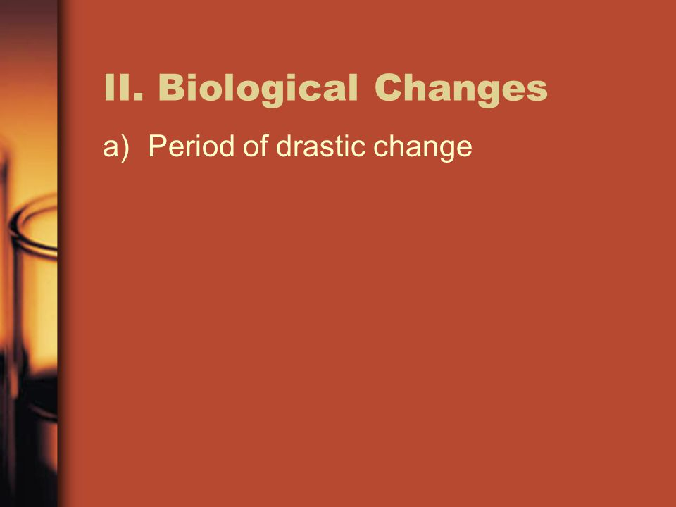 II. Biological Changes Period of drastic change