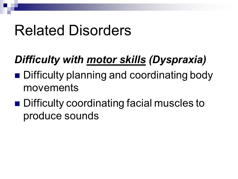 Related Disorders Difficulty with motor skills (Dyspraxia)