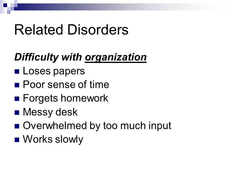 Related Disorders Difficulty with organization Loses papers
