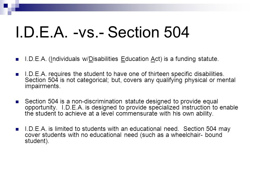 I.D.E.A. -vs.- Section 504 I.D.E.A. (Individuals w/Disabilities Education Act) is a funding statute.