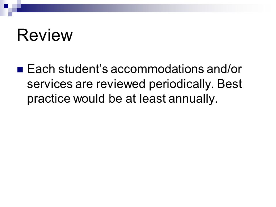 Review Each student's accommodations and/or services are reviewed periodically.