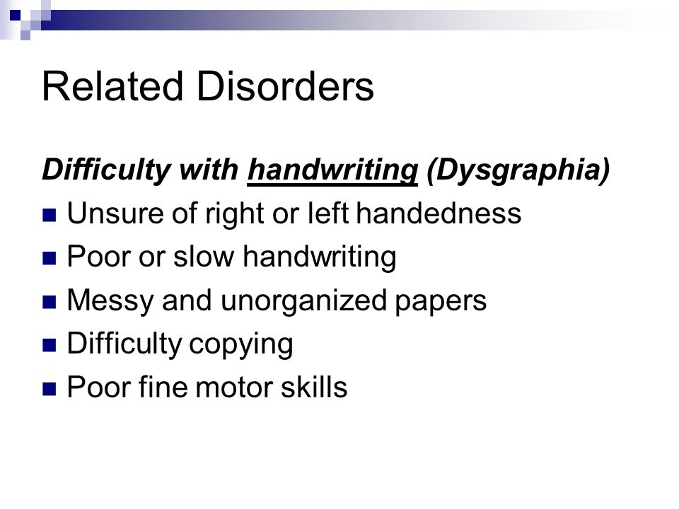 Related Disorders Difficulty with handwriting (Dysgraphia)