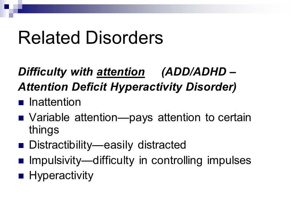 Related Disorders Difficulty with attention (ADD/ADHD –