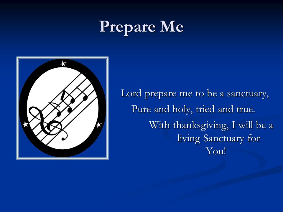 Prepare Me Lord prepare me to be a sanctuary,