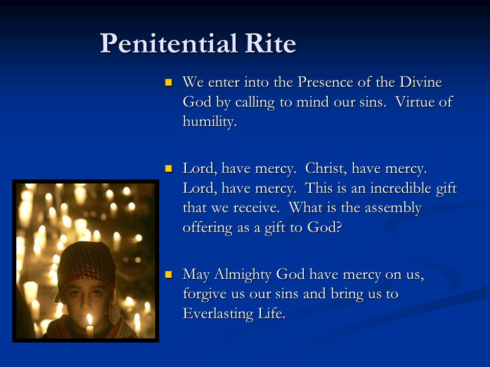 Penitential Rite We enter into the Presence of the Divine God by calling to mind our sins. Virtue of humility.