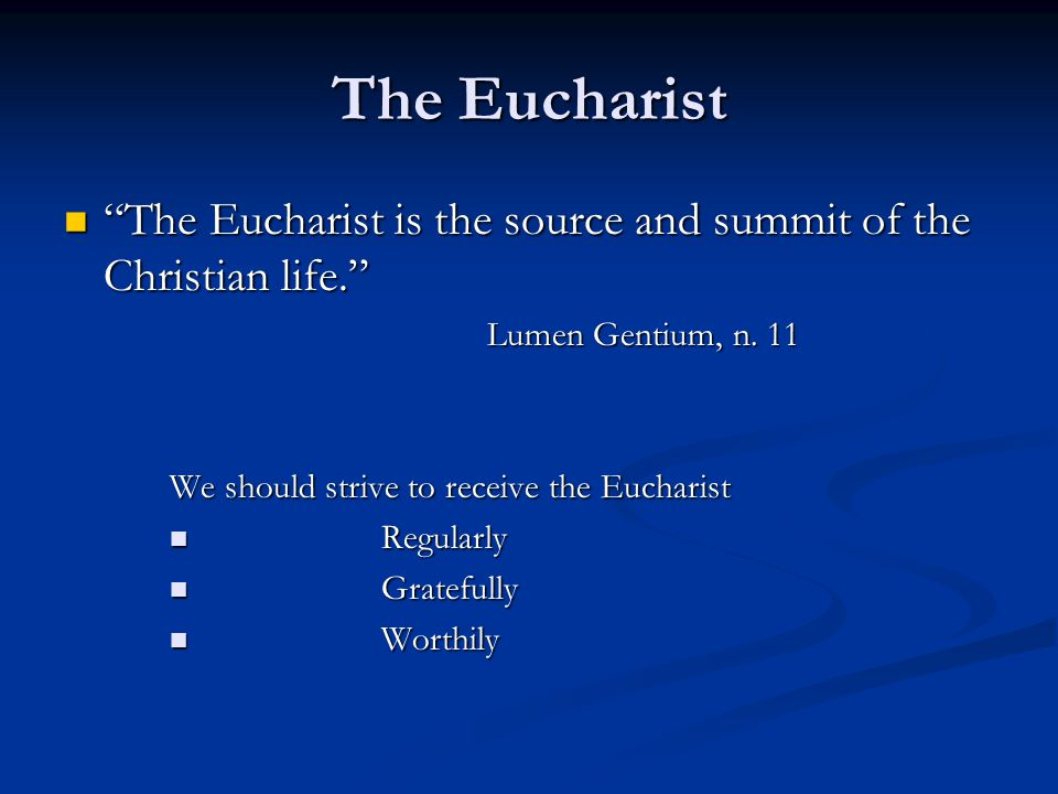The Eucharist The Eucharist is the source and summit of the Christian life. Lumen Gentium, n. 11.