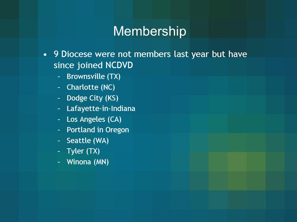 Membership 9 Diocese were not members last year but have since joined NCDVD. Brownsville (TX) Charlotte (NC)