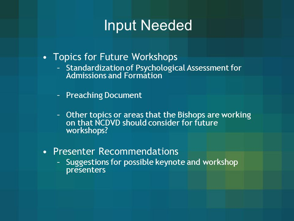 Input Needed Topics for Future Workshops Presenter Recommendations