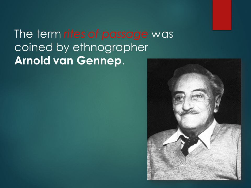 The term rites of passage was coined by ethnographer Arnold van Gennep.
