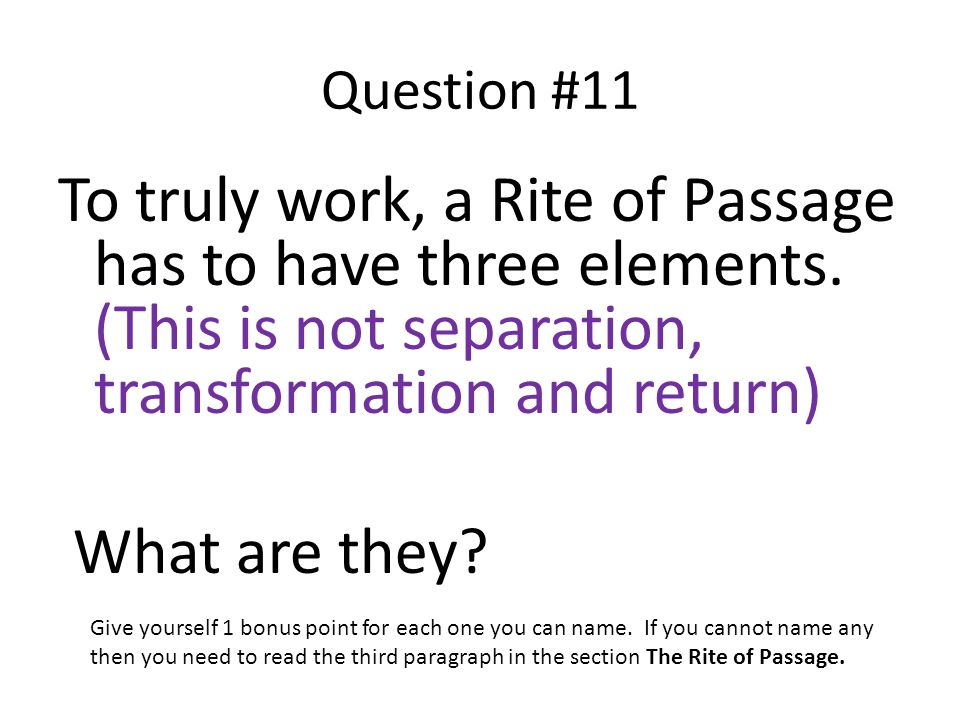 Question #11 To truly work, a Rite of Passage has to have three elements. (This is not separation, transformation and return) What are they