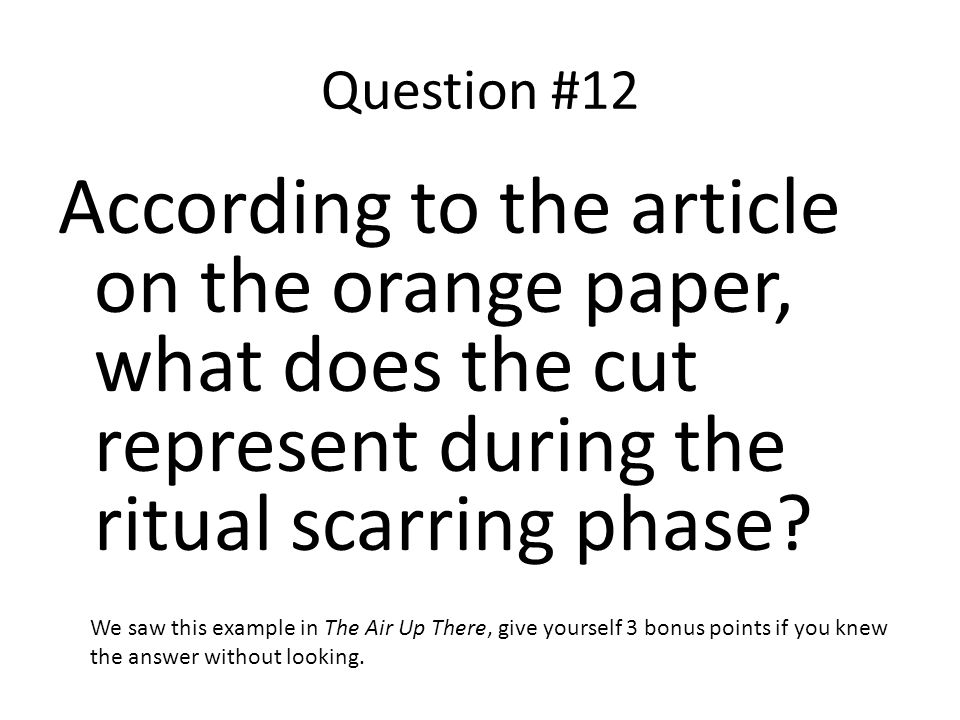 Question #12 According to the article on the orange paper, what does the cut represent during the ritual scarring phase