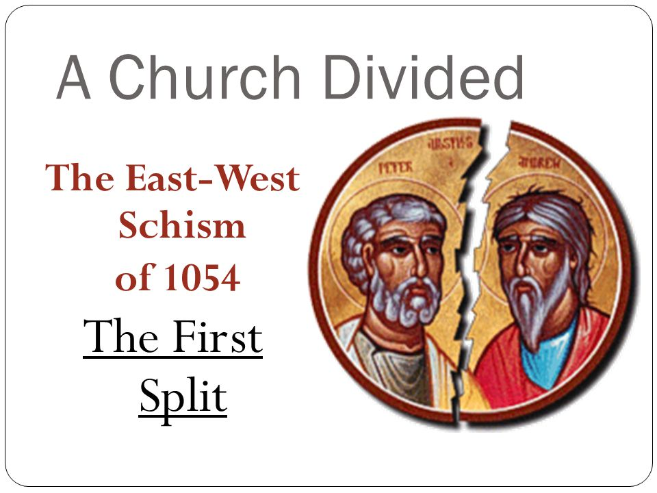 A Church Divided The East-West Schism of 1054 The First Split