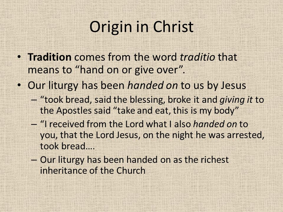 Origin in Christ Tradition comes from the word traditio that means to hand on or give over . Our liturgy has been handed on to us by Jesus.