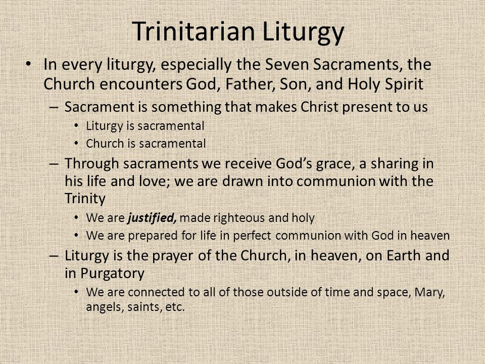 Trinitarian Liturgy In every liturgy, especially the Seven Sacraments, the Church encounters God, Father, Son, and Holy Spirit.