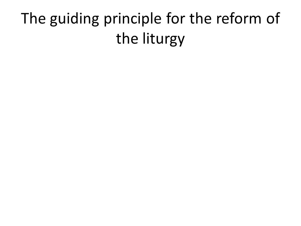The guiding principle for the reform of the liturgy