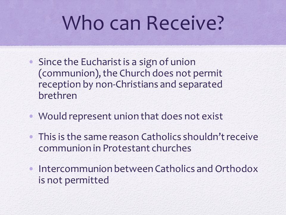 Who can Receive Since the Eucharist is a sign of union (communion), the Church does not permit reception by non-Christians and separated brethren.