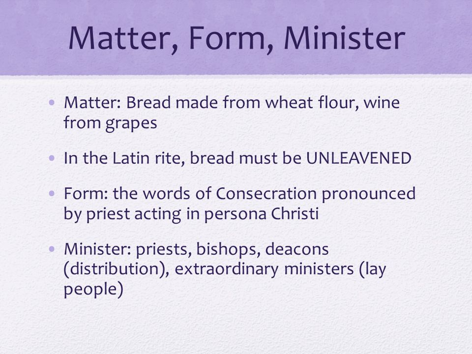 Matter, Form, Minister Matter: Bread made from wheat flour, wine from grapes. In the Latin rite, bread must be UNLEAVENED.