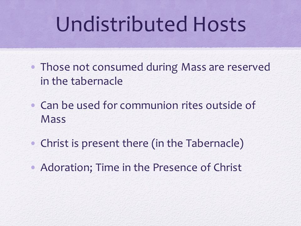 Undistributed Hosts Those not consumed during Mass are reserved in the tabernacle. Can be used for communion rites outside of Mass.
