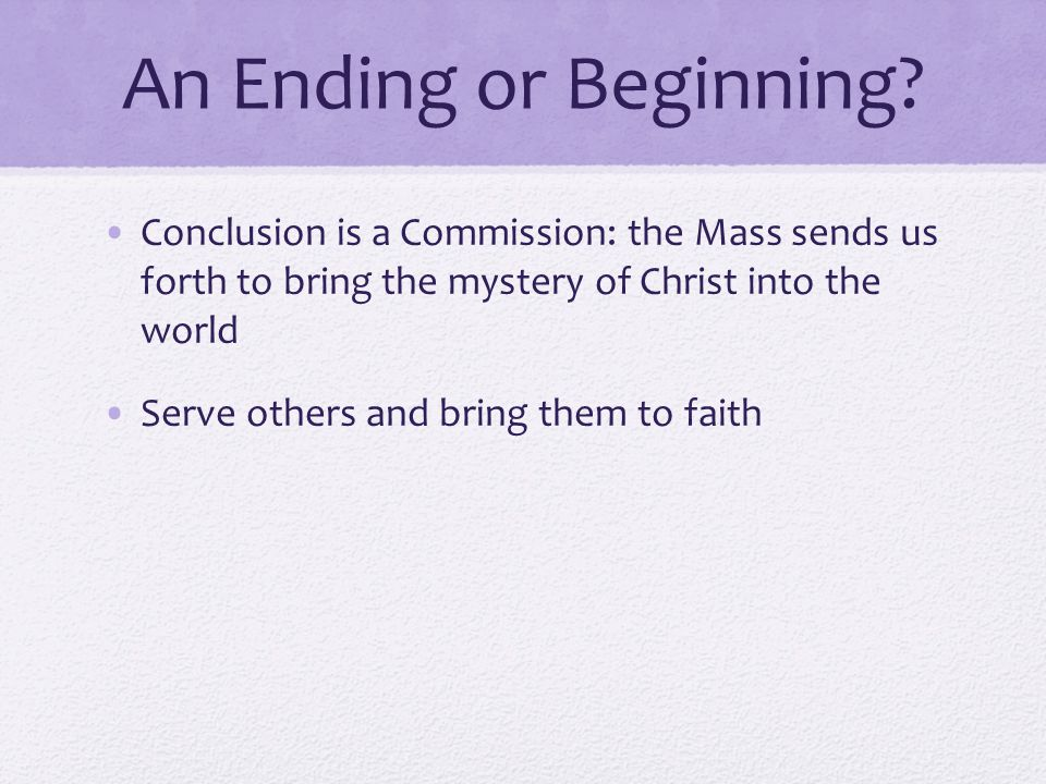 An Ending or Beginning Conclusion is a Commission: the Mass sends us forth to bring the mystery of Christ into the world.