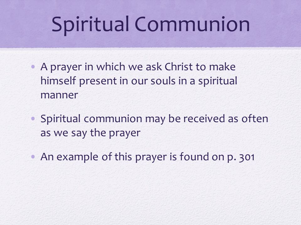 Spiritual Communion A prayer in which we ask Christ to make himself present in our souls in a spiritual manner.