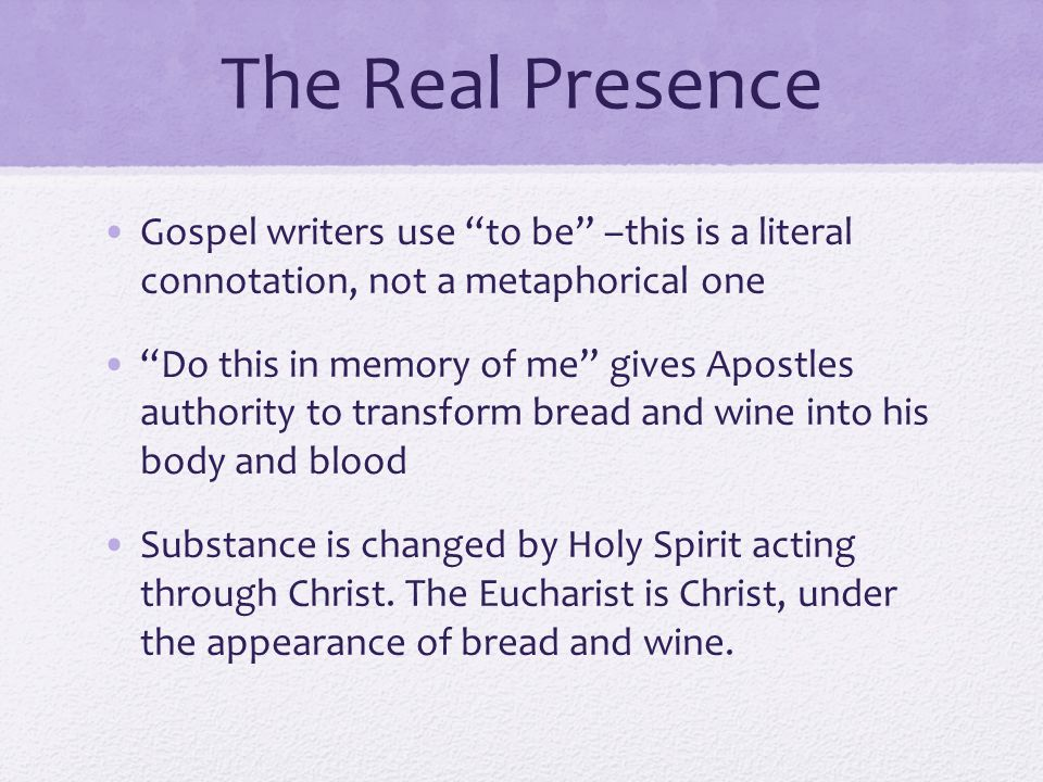 The Real Presence Gospel writers use to be –this is a literal connotation, not a metaphorical one.