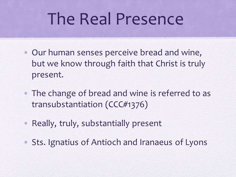 The Real Presence Our human senses perceive bread and wine, but we know through faith that Christ is truly present.