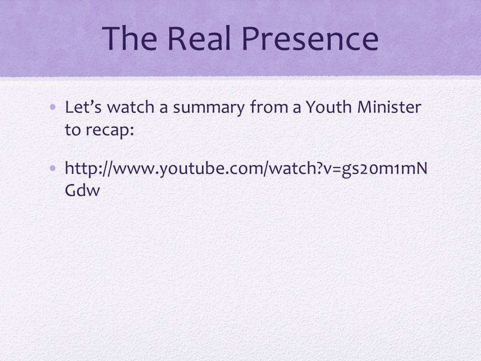 The Real Presence Let's watch a summary from a Youth Minister to recap: http://www.youtube.com/watch v=gs20m1mN Gdw.