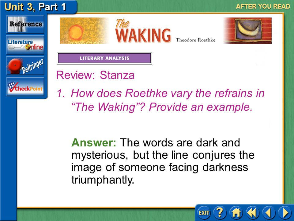 AFTER YOU READ Review: Stanza. How does Roethke vary the refrains in The Waking Provide an example.