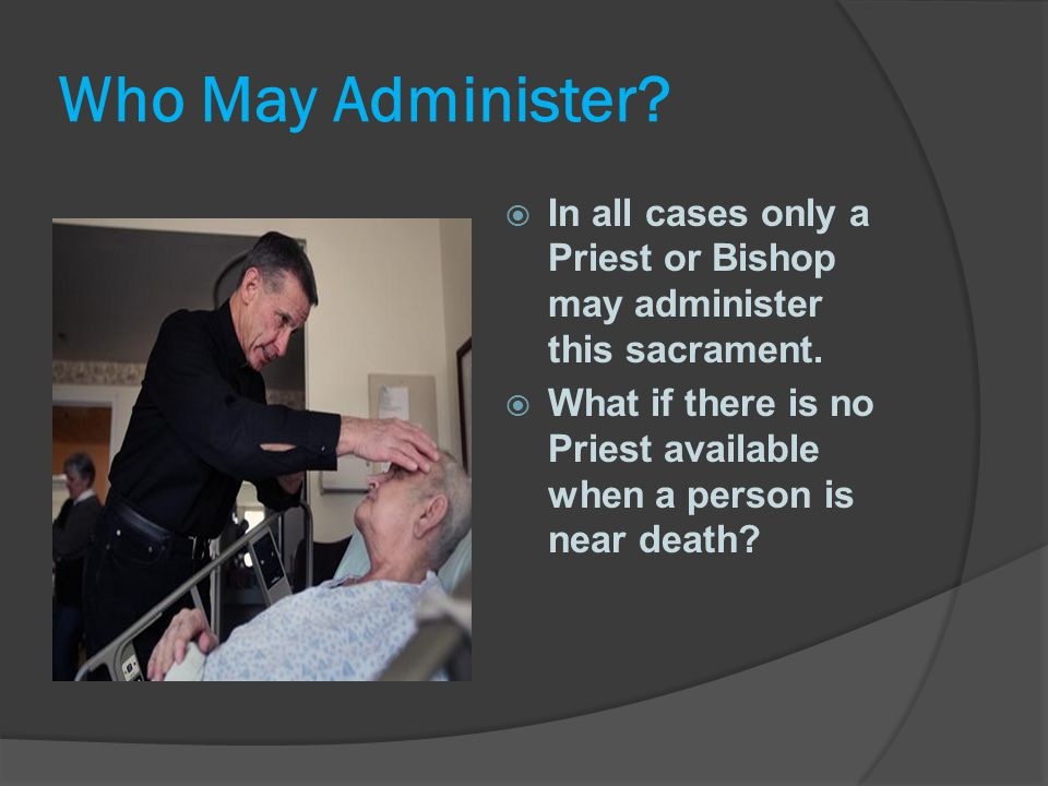 Who May Administer In all cases only a Priest or Bishop may administer this sacrament.