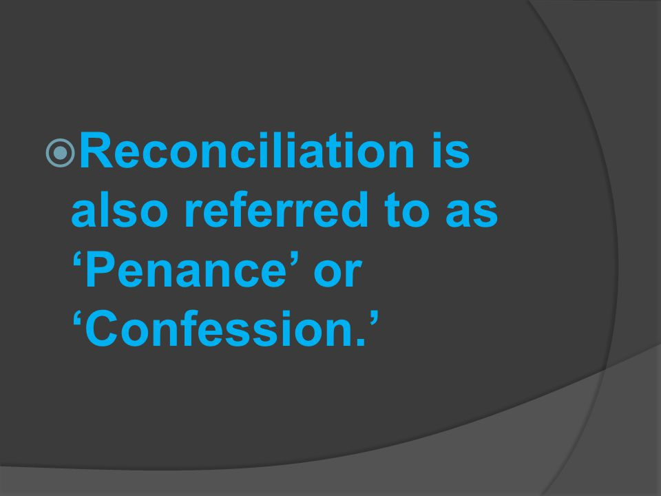 Reconciliation is also referred to as 'Penance' or 'Confession.'
