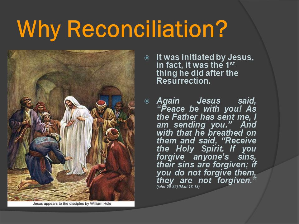 Why Reconciliation It was initiated by Jesus, in fact, it was the 1st thing he did after the Resurrection.