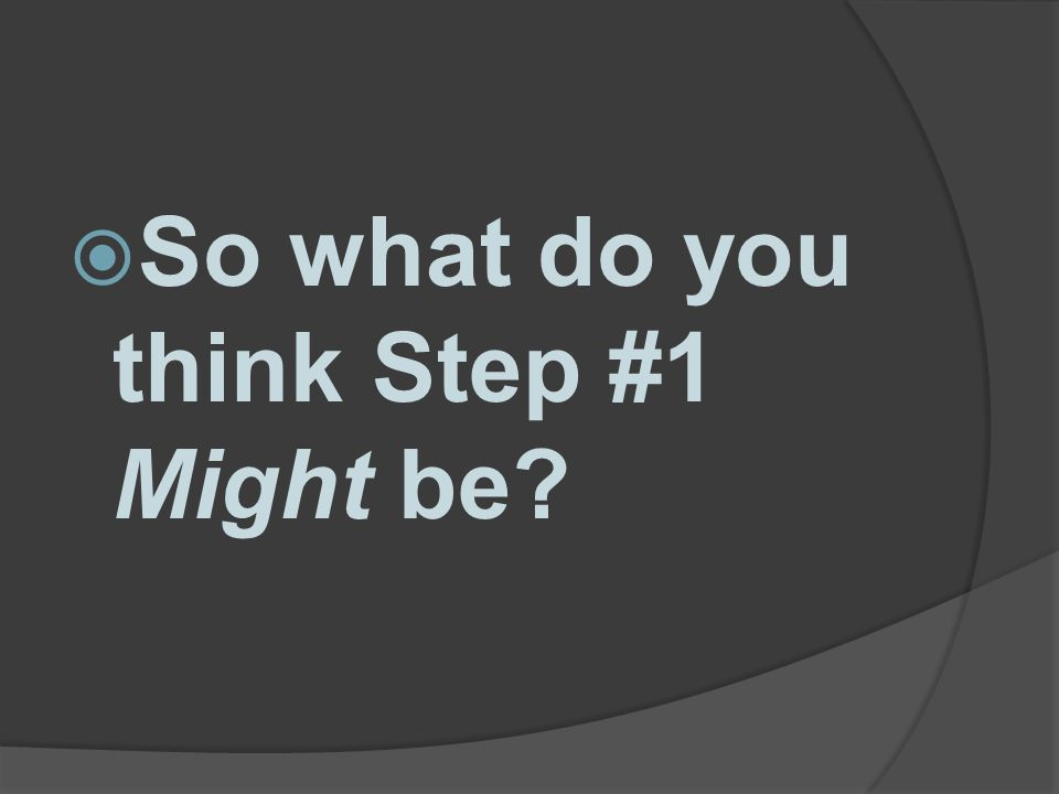 So what do you think Step #1 Might be